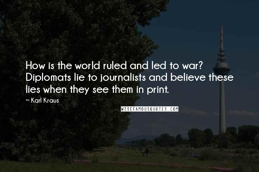 Karl Kraus quotes: How is the world ruled and led to war? Diplomats lie to journalists and believe these lies when they see them in print.