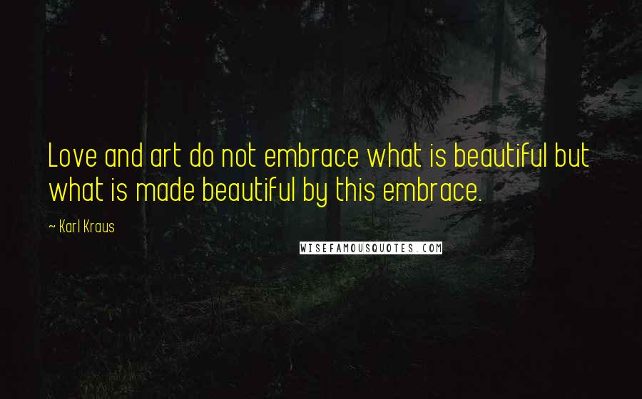 Karl Kraus quotes: Love and art do not embrace what is beautiful but what is made beautiful by this embrace.