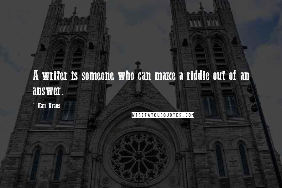 Karl Kraus quotes: A writer is someone who can make a riddle out of an answer.