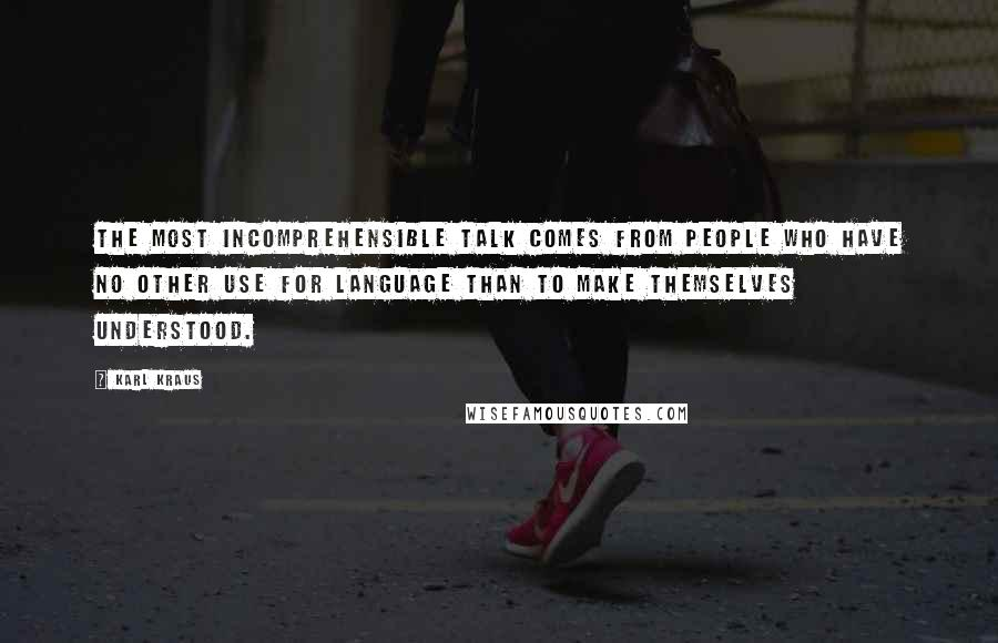 Karl Kraus quotes: The most incomprehensible talk comes from people who have no other use for language than to make themselves understood.