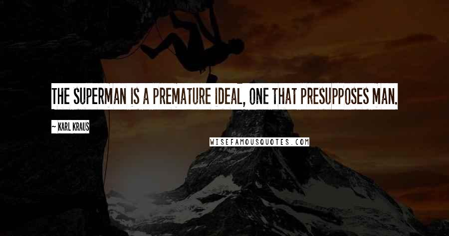 Karl Kraus quotes: The superman is a premature ideal, one that presupposes man.