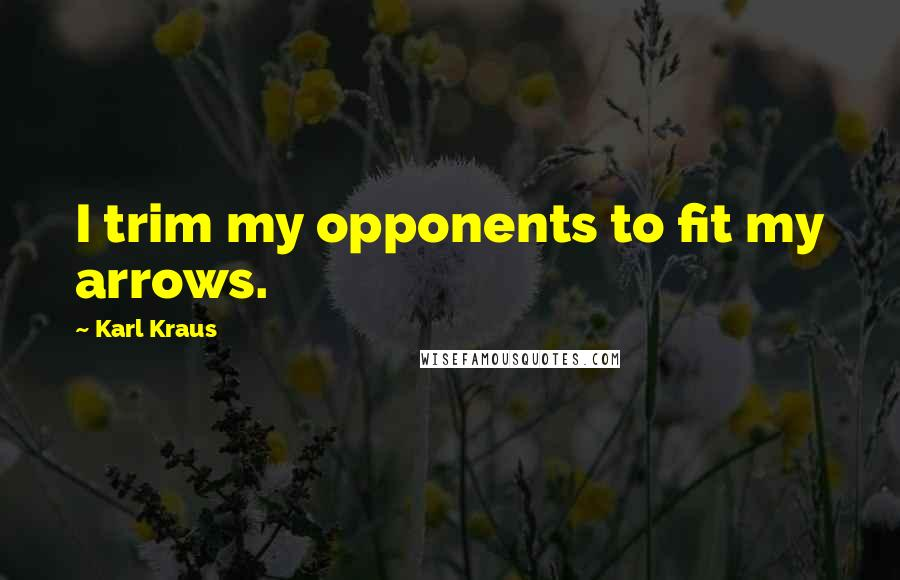 Karl Kraus quotes: I trim my opponents to fit my arrows.