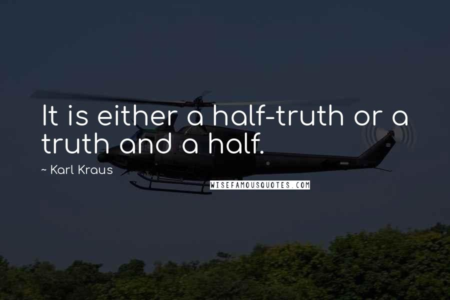Karl Kraus quotes: It is either a half-truth or a truth and a half.