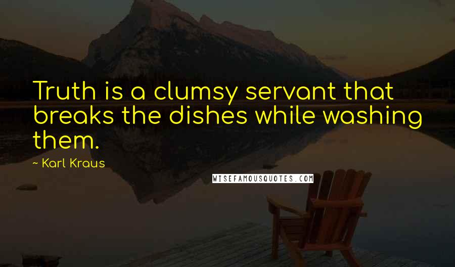 Karl Kraus quotes: Truth is a clumsy servant that breaks the dishes while washing them.