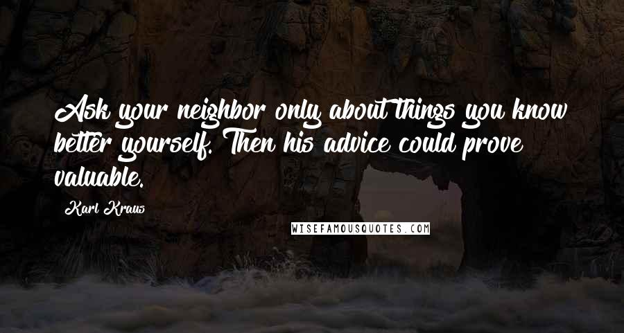 Karl Kraus quotes: Ask your neighbor only about things you know better yourself. Then his advice could prove valuable.
