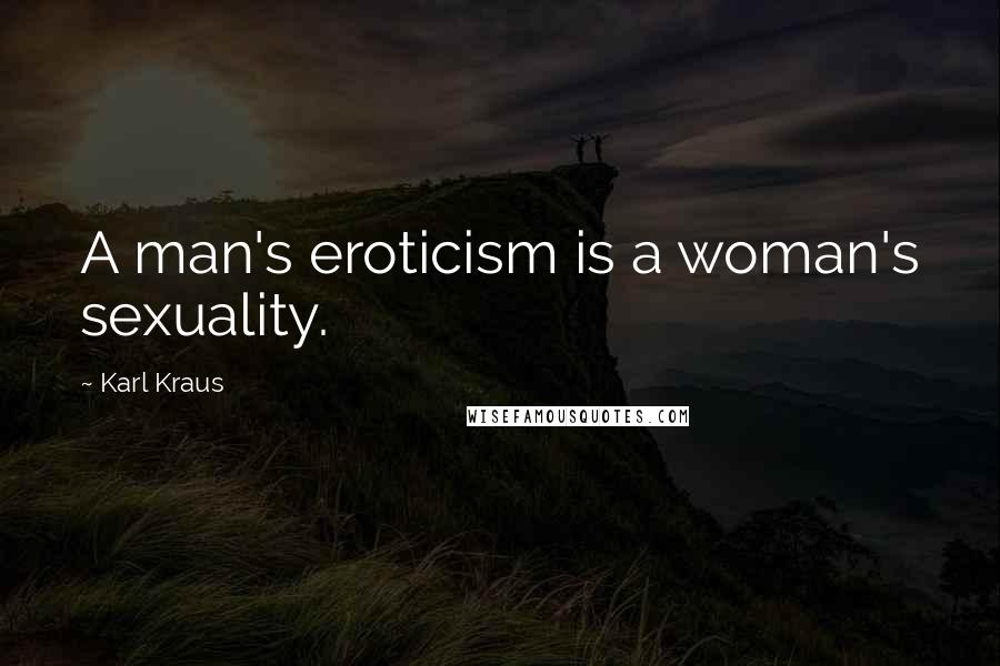 Karl Kraus quotes: A man's eroticism is a woman's sexuality.