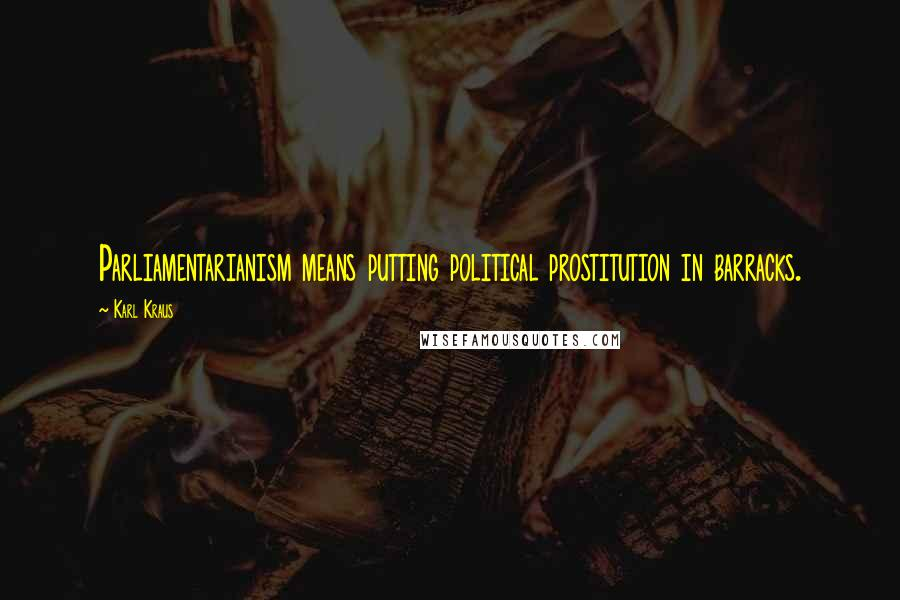 Karl Kraus quotes: Parliamentarianism means putting political prostitution in barracks.