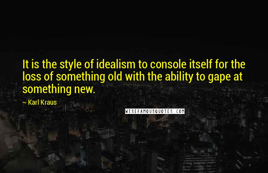 Karl Kraus quotes: It is the style of idealism to console itself for the loss of something old with the ability to gape at something new.