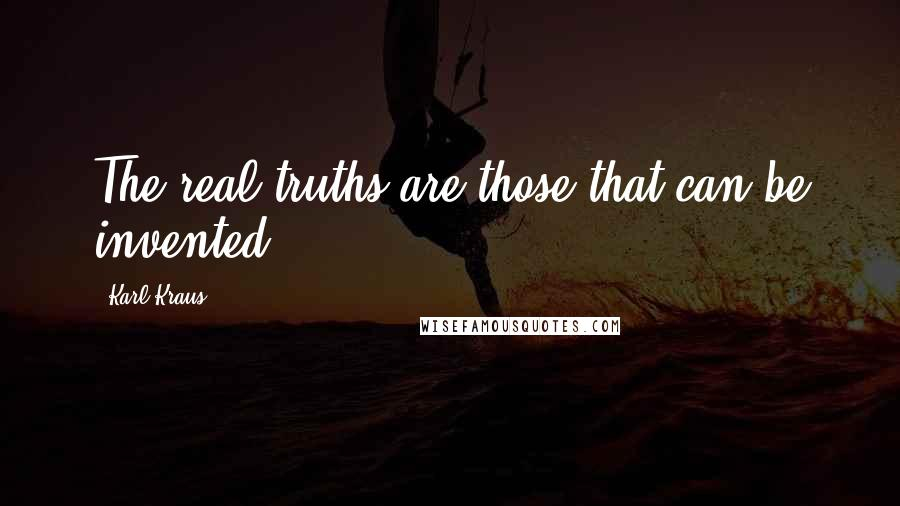 Karl Kraus quotes: The real truths are those that can be invented.