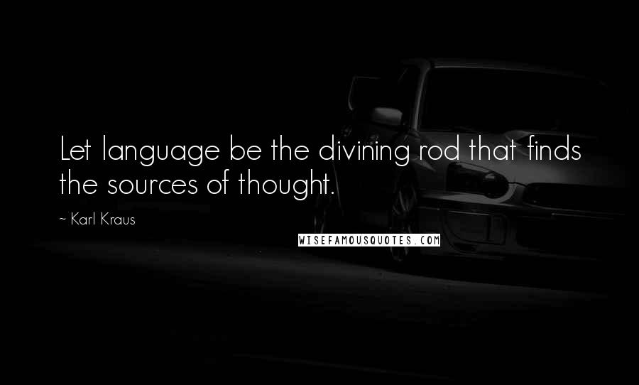 Karl Kraus quotes: Let language be the divining rod that finds the sources of thought.