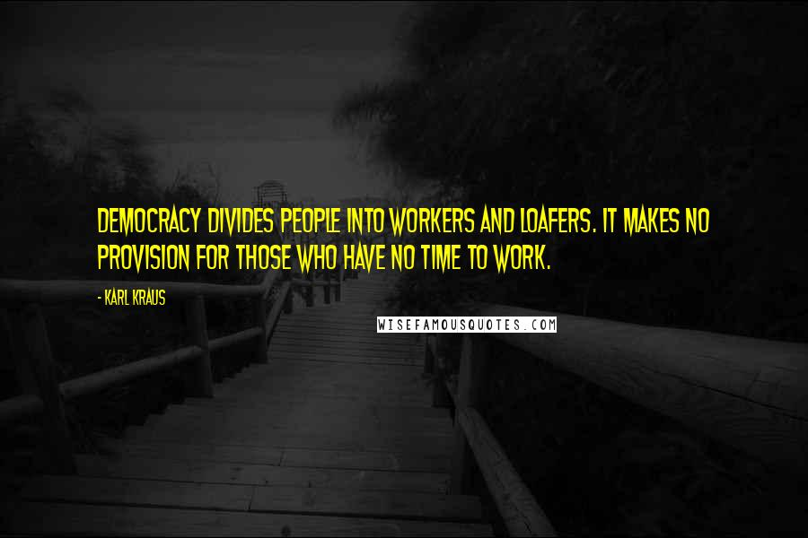 Karl Kraus quotes: Democracy divides people into workers and loafers. It makes no provision for those who have no time to work.