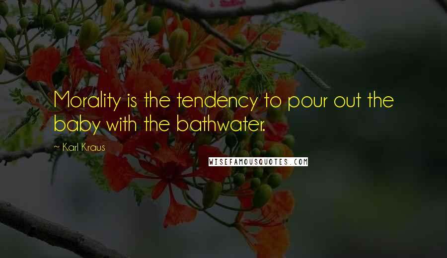Karl Kraus quotes: Morality is the tendency to pour out the baby with the bathwater.