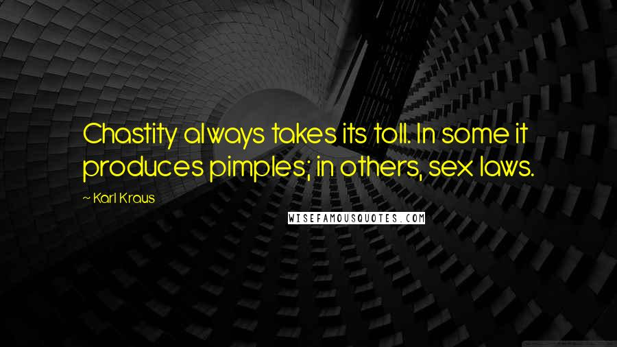 Karl Kraus quotes: Chastity always takes its toll. In some it produces pimples; in others, sex laws.