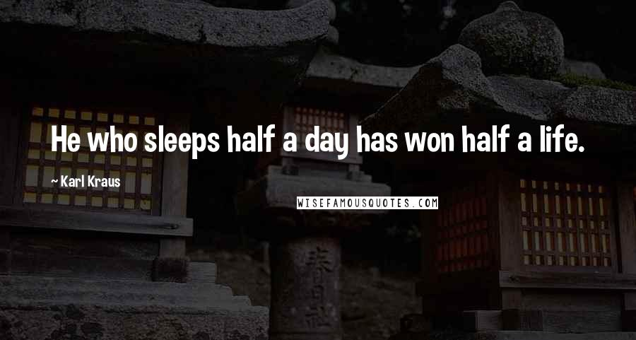 Karl Kraus quotes: He who sleeps half a day has won half a life.