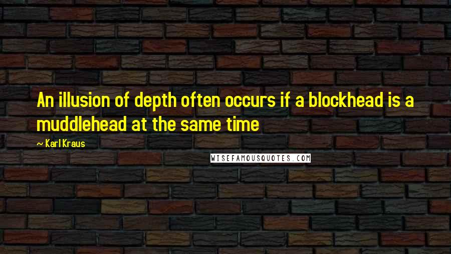 Karl Kraus quotes: An illusion of depth often occurs if a blockhead is a muddlehead at the same time