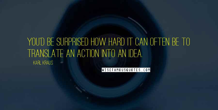 Karl Kraus quotes: You'd be surprised how hard it can often be to translate an action into an idea.