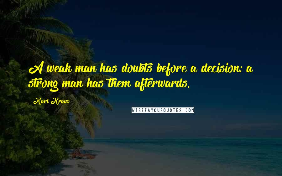 Karl Kraus quotes: A weak man has doubts before a decision; a strong man has them afterwards.