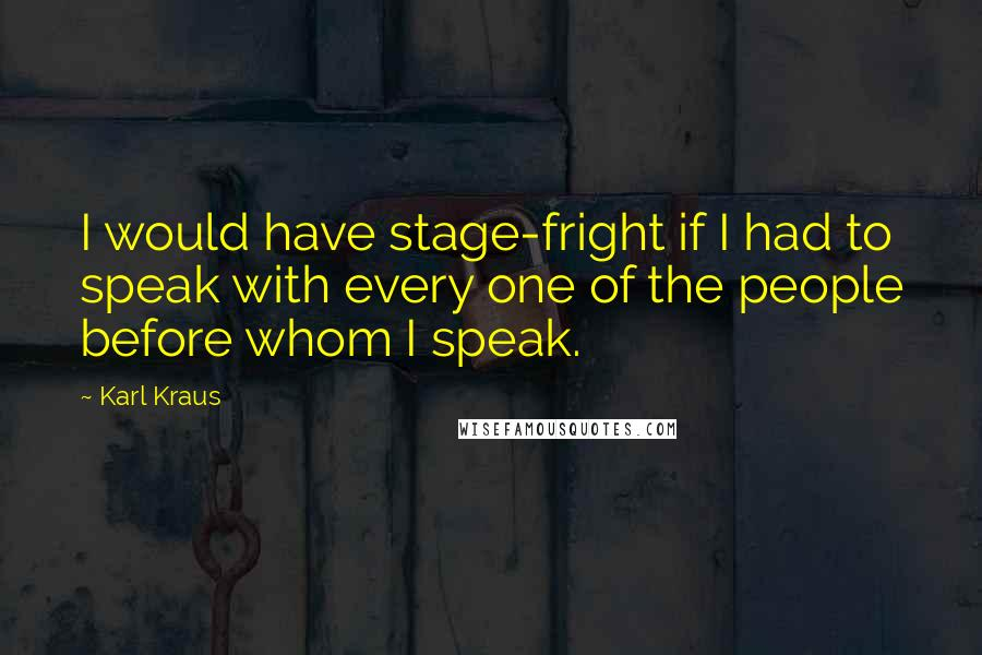 Karl Kraus quotes: I would have stage-fright if I had to speak with every one of the people before whom I speak.