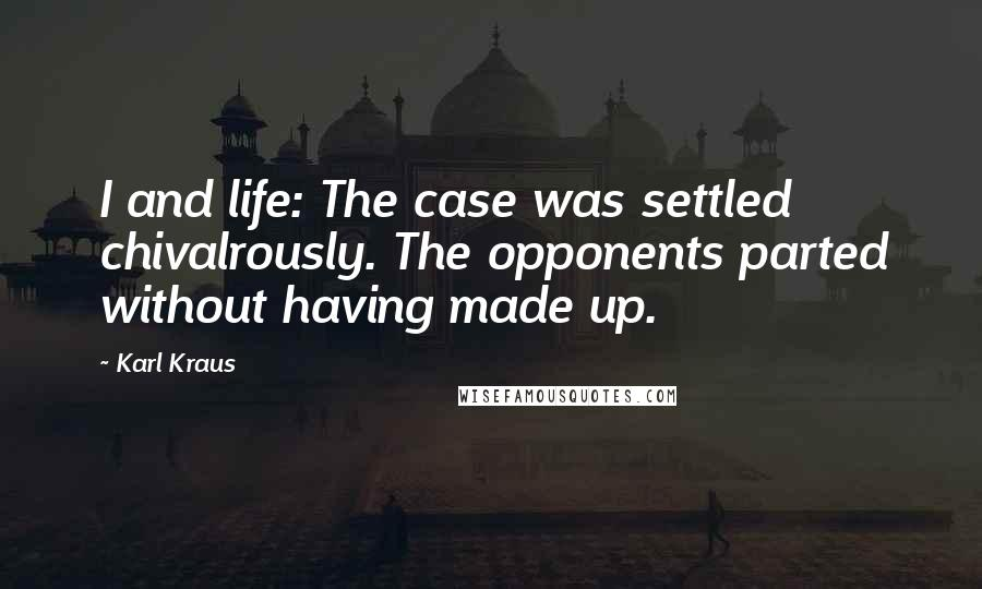 Karl Kraus quotes: I and life: The case was settled chivalrously. The opponents parted without having made up.