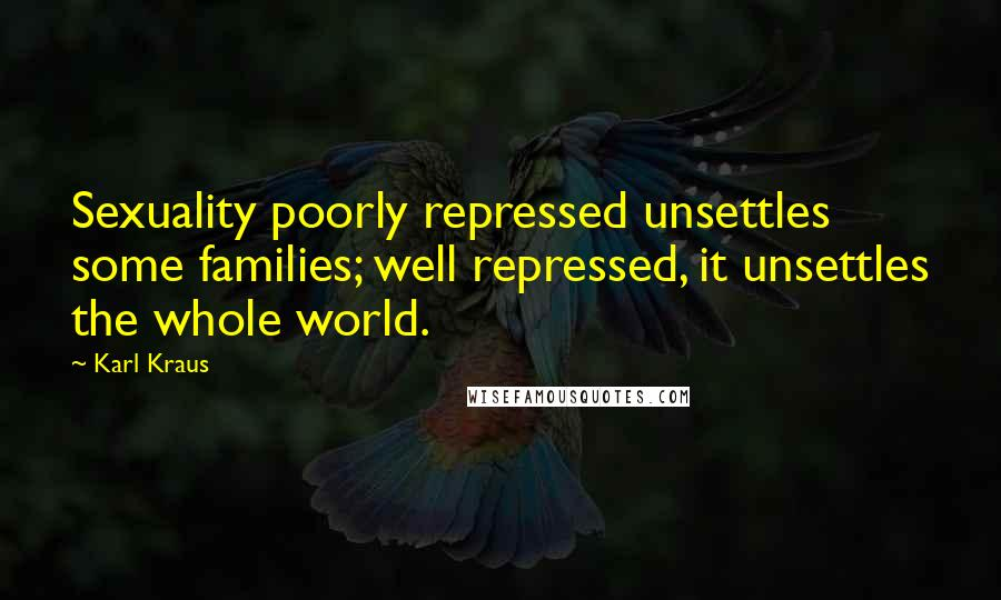 Karl Kraus quotes: Sexuality poorly repressed unsettles some families; well repressed, it unsettles the whole world.