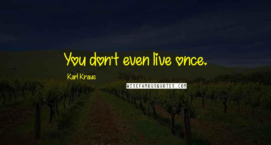 Karl Kraus quotes: You don't even live once.