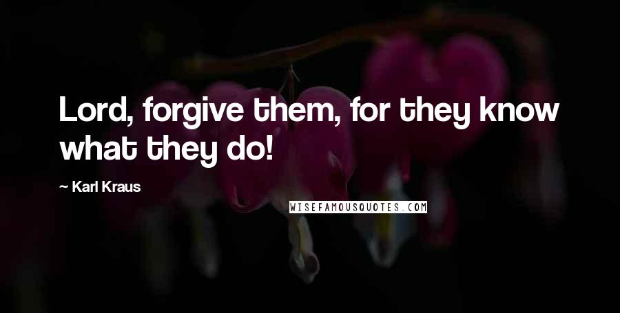 Karl Kraus quotes: Lord, forgive them, for they know what they do!