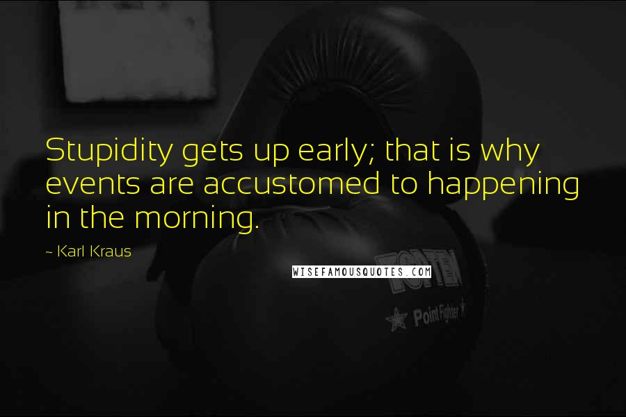 Karl Kraus quotes: Stupidity gets up early; that is why events are accustomed to happening in the morning.
