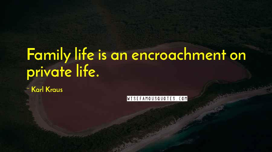 Karl Kraus quotes: Family life is an encroachment on private life.