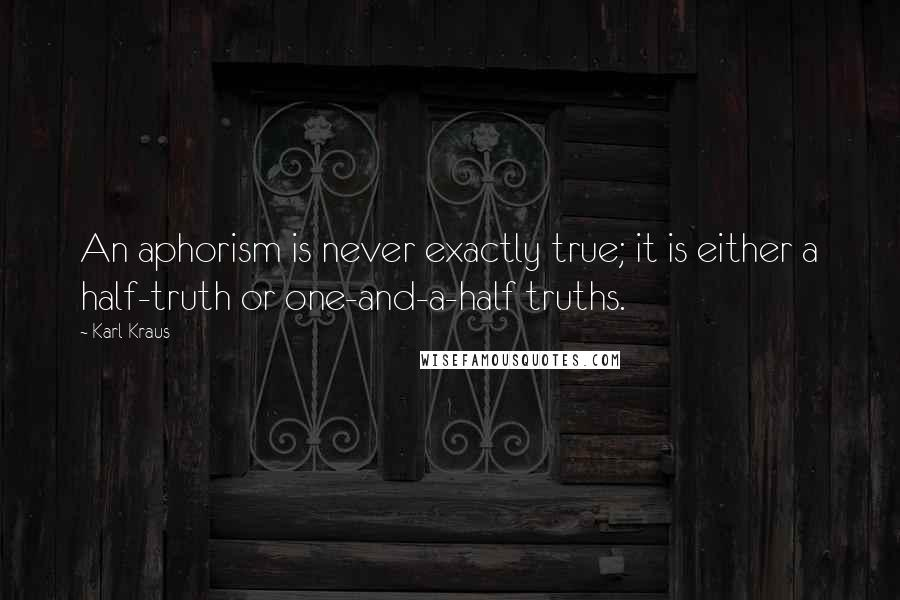 Karl Kraus quotes: An aphorism is never exactly true; it is either a half-truth or one-and-a-half truths.