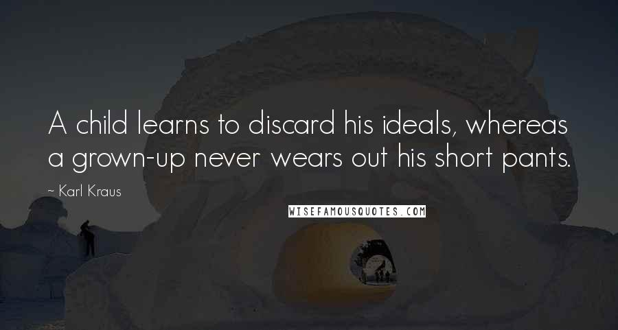 Karl Kraus quotes: A child learns to discard his ideals, whereas a grown-up never wears out his short pants.