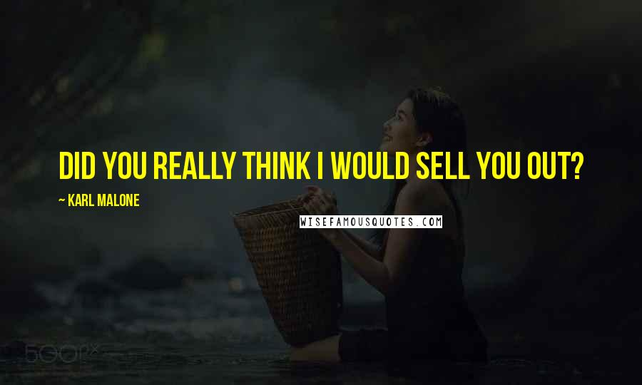 Karl Malone quotes: Did you really think I would sell you out?