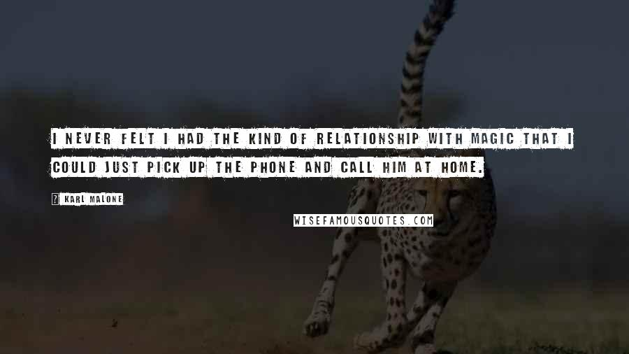 Karl Malone quotes: I never felt I had the kind of relationship with Magic that I could just pick up the phone and call him at home.