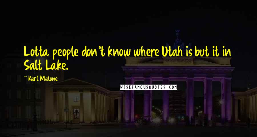 Karl Malone quotes: Lotta people don't know where Utah is but it in Salt Lake.