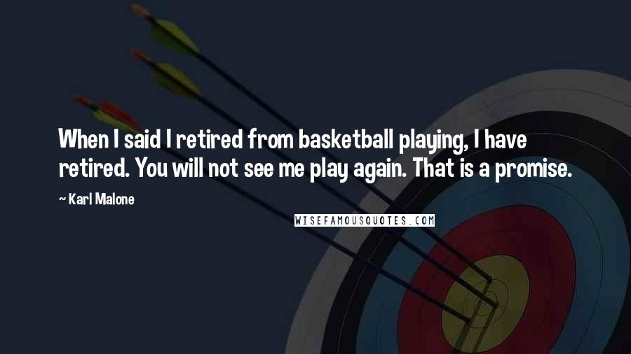 Karl Malone quotes: When I said I retired from basketball playing, I have retired. You will not see me play again. That is a promise.