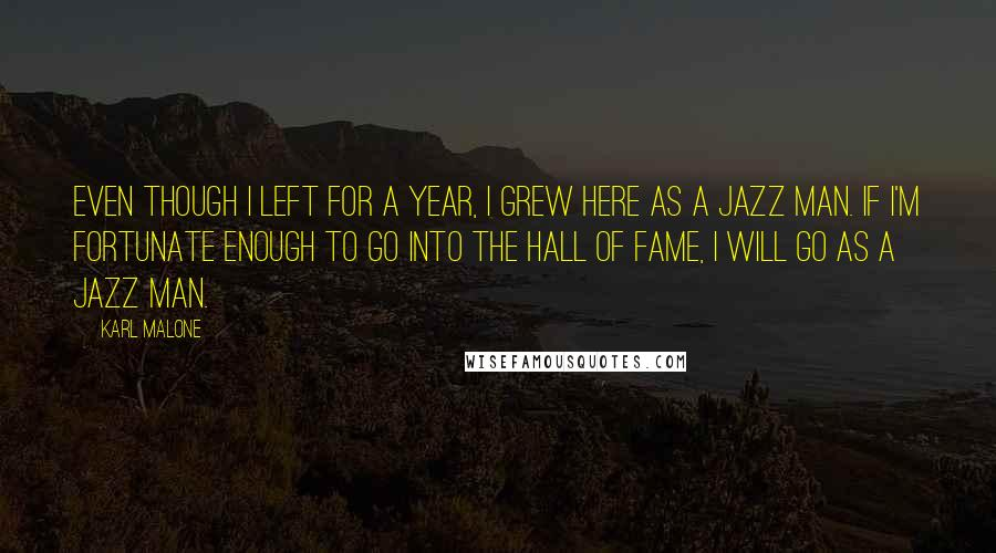 Karl Malone quotes: Even though I left for a year, I grew here as a Jazz man. If I'm fortunate enough to go into the Hall of Fame, I will go as a