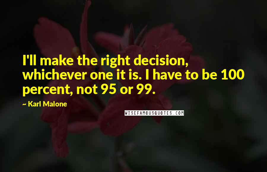 Karl Malone quotes: I'll make the right decision, whichever one it is. I have to be 100 percent, not 95 or 99.