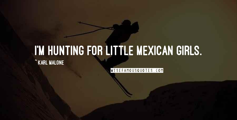 Karl Malone quotes: I'm hunting for little Mexican girls.