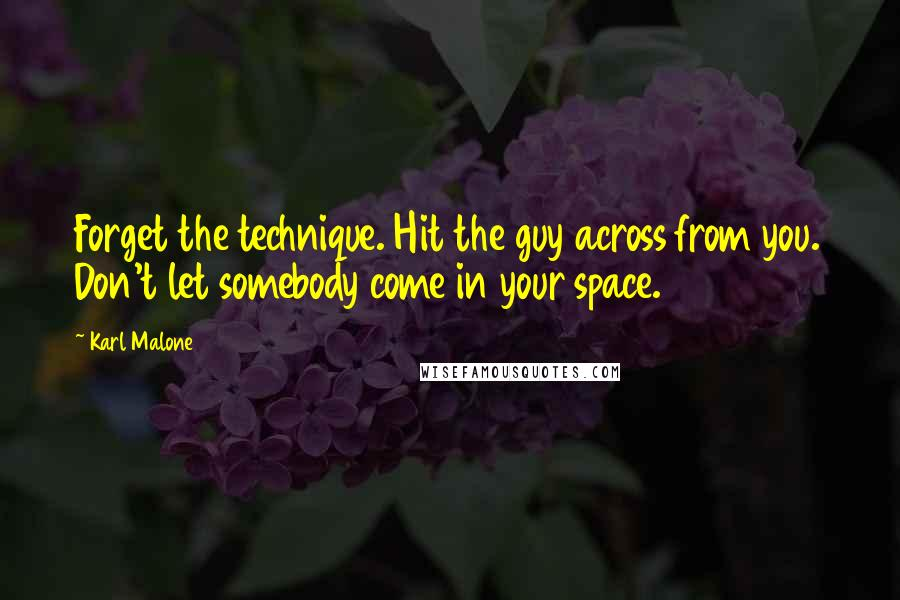 Karl Malone quotes: Forget the technique. Hit the guy across from you. Don't let somebody come in your space.
