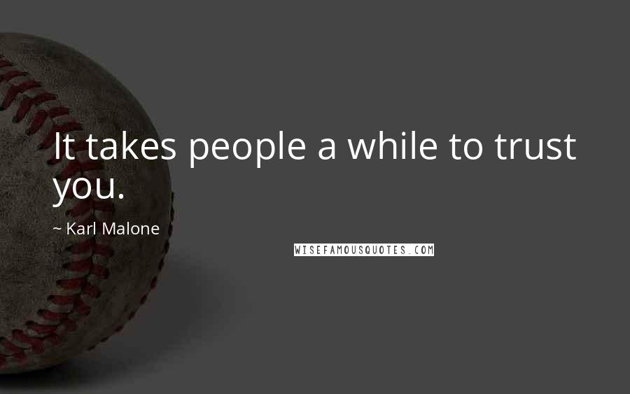 Karl Malone quotes: It takes people a while to trust you.