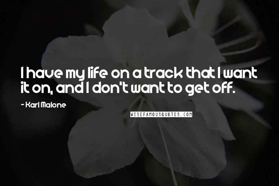 Karl Malone quotes: I have my life on a track that I want it on, and I don't want to get off.