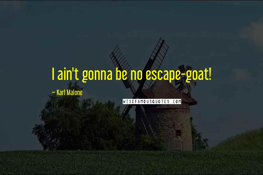Karl Malone quotes: I ain't gonna be no escape-goat!