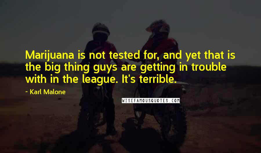 Karl Malone quotes: Marijuana is not tested for, and yet that is the big thing guys are getting in trouble with in the league. It's terrible.