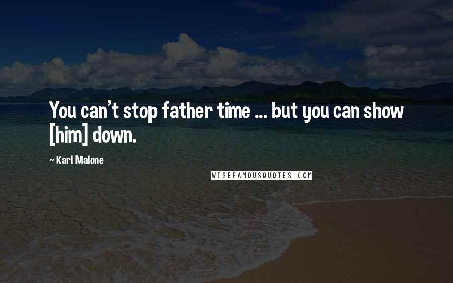 Karl Malone quotes: You can't stop father time ... but you can show [him] down.