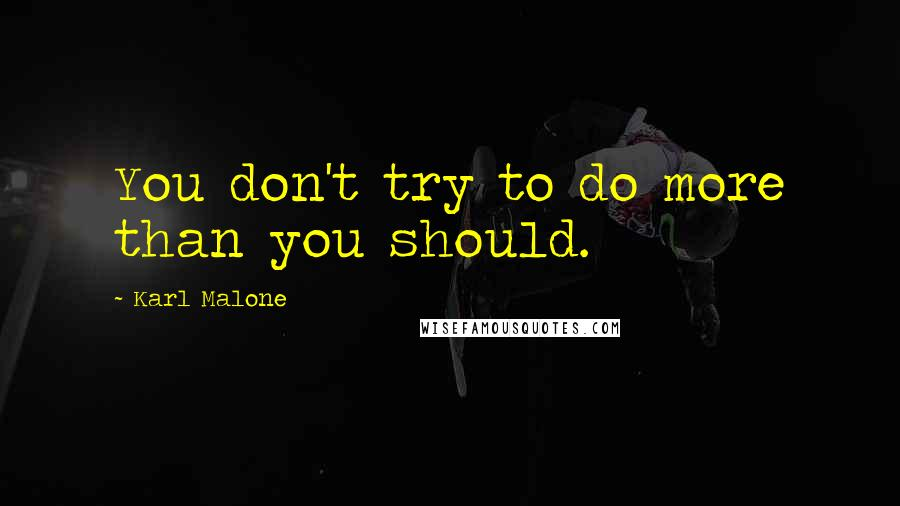 Karl Malone quotes: You don't try to do more than you should.
