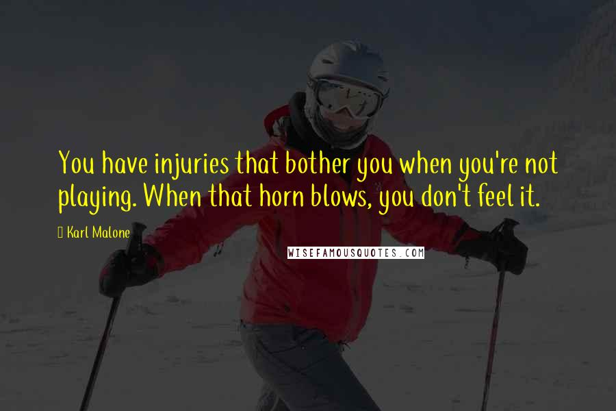Karl Malone quotes: You have injuries that bother you when you're not playing. When that horn blows, you don't feel it.
