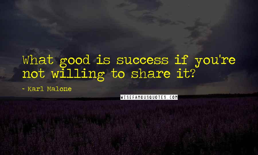 Karl Malone quotes: What good is success if you're not willing to share it?