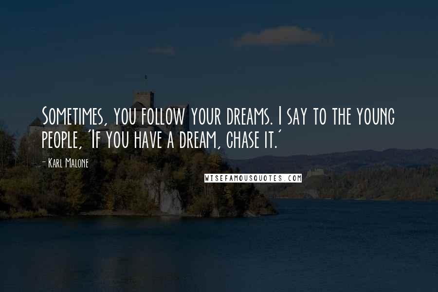 Karl Malone quotes: Sometimes, you follow your dreams. I say to the young people, 'If you have a dream, chase it.'