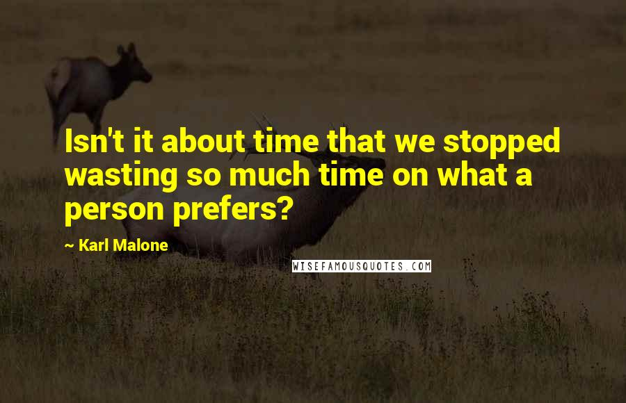 Karl Malone quotes: Isn't it about time that we stopped wasting so much time on what a person prefers?