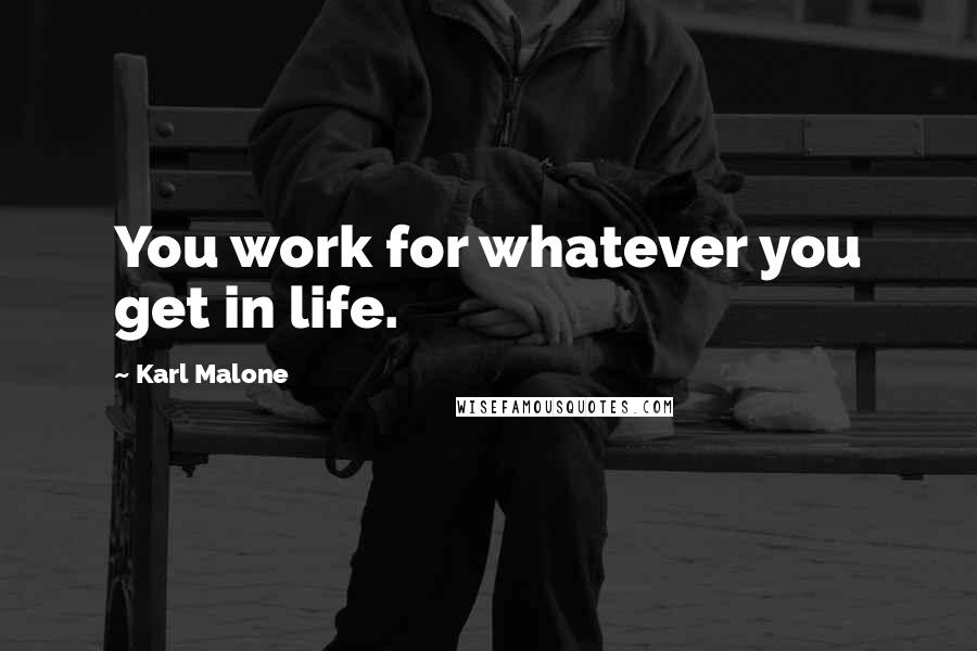 Karl Malone quotes: You work for whatever you get in life.