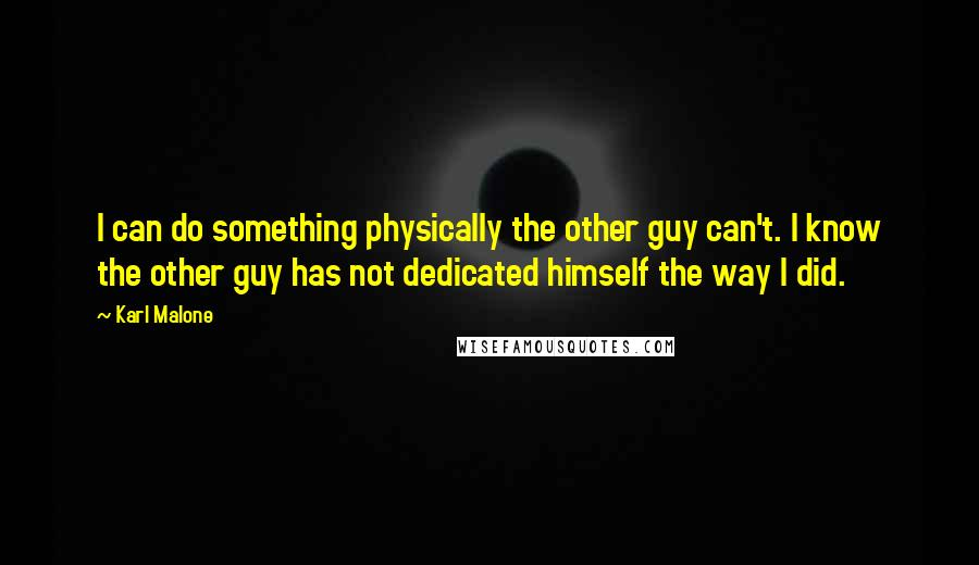 Karl Malone quotes: I can do something physically the other guy can't. I know the other guy has not dedicated himself the way I did.